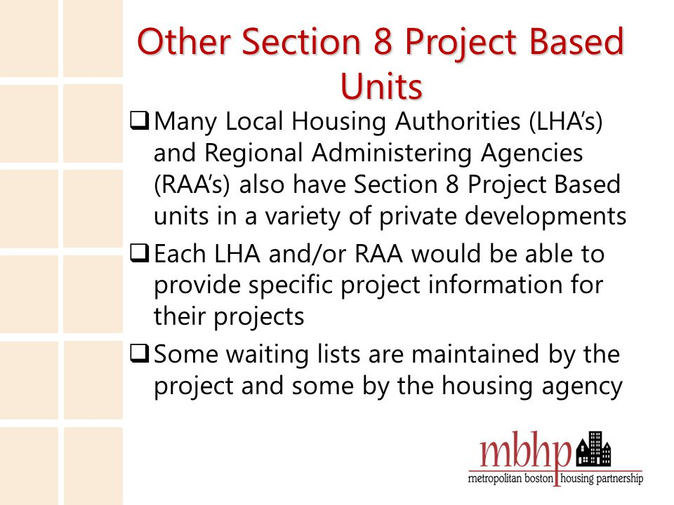 Other Section 8 Project Based Units  Many Local Housing Authorities (LHA's) and Regional Administering Agencies (RAA's) also have Section 8 Project Based units in a variety of private developments  Each LHA and/or RAA would be able to provide specific project information for their projects  Some waiting lists are maintained by the project and some by the housing agency