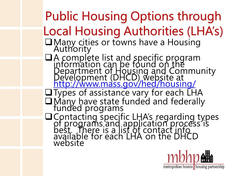 LHA Listing Links  A complete contact list can be found on the Department of Housing and Community Development (DHCD) website at http://www.mass.gov/hed/economic/eohed/ dhcd/contacts/local-housing-authority- listing.html http://www.mass.gov/hed/economic/eohed/ dhcd/contacts/local-housing-authority- listing.html  The types of housing available at each LHA is available at http://www.mass.gov/hed/docs/dhcd/ph/pu blichousingapplications/typesofhousing.rtf http://www.mass.gov/hed/docs/dhcd/ph/pu blichousingapplications/typesofhousing.rtf  Definitions of state funded housing options http://www.mass.gov/hed/docs/dhcd/ph/pu blichousingapplications/definitions.rtf http://www.mass.gov/hed/docs/dhcd/ph/pu blichousingapplications/definitions.rtf