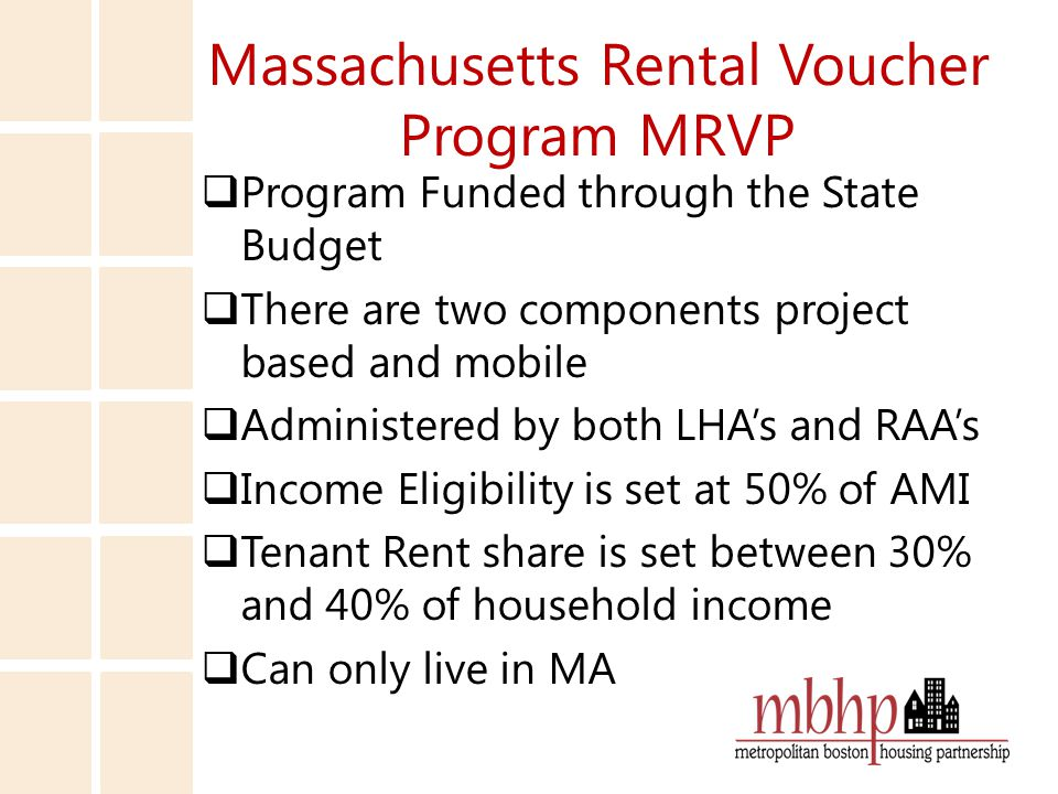 Massachusetts Rental Voucher Program MRVP  Program Funded through the State Budget  There are two components project based and mobile  Administered by both LHA's and RAA's  Income Eligibility is set at 50% of AMI  Tenant Rent share is set between 30% and 40% of household income  Can only live in MA