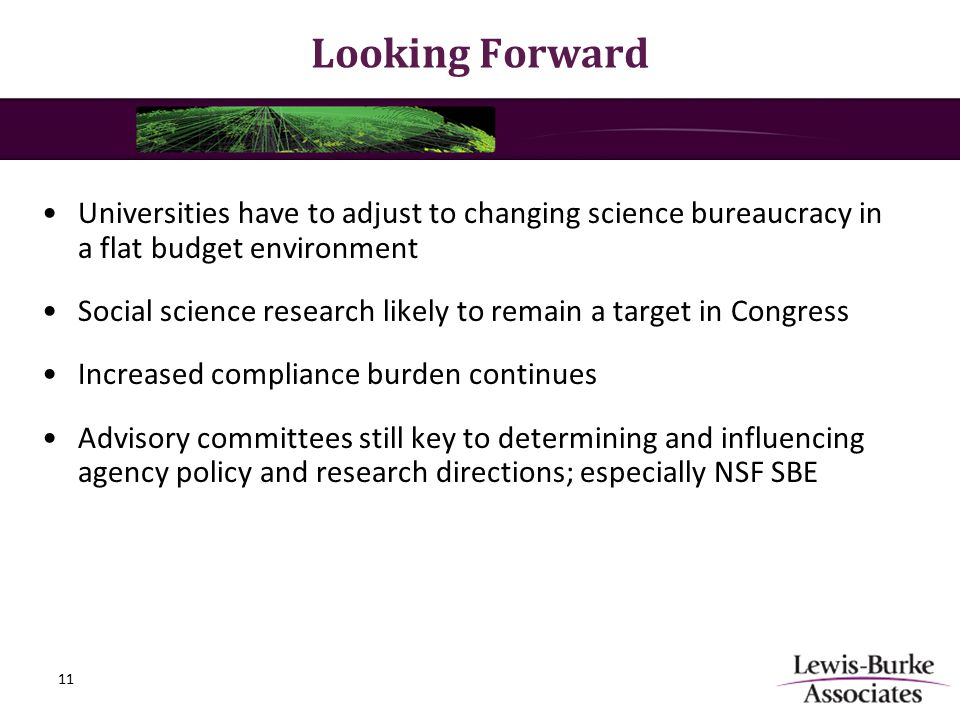 Looking Forward Universities have to adjust to changing science bureaucracy in a flat budget environment Social science research likely to remain a target in Congress Increased compliance burden continues Advisory committees still key to determining and influencing agency policy and research directions; especially NSF SBE 11