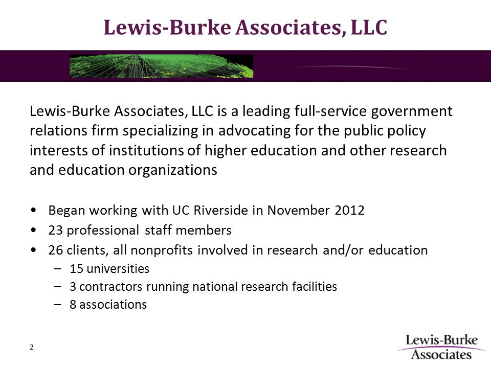 Lewis-Burke Associates, LLC is a leading full-service government relations firm specializing in advocating for the public policy interests of institutions of higher education and other research and education organizations Began working with UC Riverside in November 2012 23 professional staff members 26 clients, all nonprofits involved in research and/or education –15 universities –3 contractors running national research facilities –8 associations Lewis-Burke Associates, LLC 2