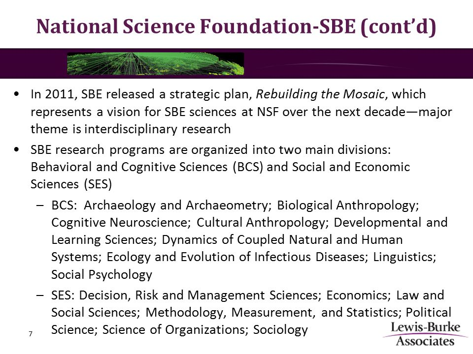 National Science Foundation-SBE (cont'd) In 2011, SBE released a strategic plan, Rebuilding the Mosaic, which represents a vision for SBE sciences at NSF over the next decade—major theme is interdisciplinary research SBE research programs are organized into two main divisions: Behavioral and Cognitive Sciences (BCS) and Social and Economic Sciences (SES) –BCS: Archaeology and Archaeometry; Biological Anthropology; Cognitive Neuroscience; Cultural Anthropology; Developmental and Learning Sciences; Dynamics of Coupled Natural and Human Systems; Ecology and Evolution of Infectious Diseases; Linguistics; Social Psychology –SES: Decision, Risk and Management Sciences; Economics; Law and Social Sciences; Methodology, Measurement, and Statistics; Political Science; Science of Organizations; Sociology 7