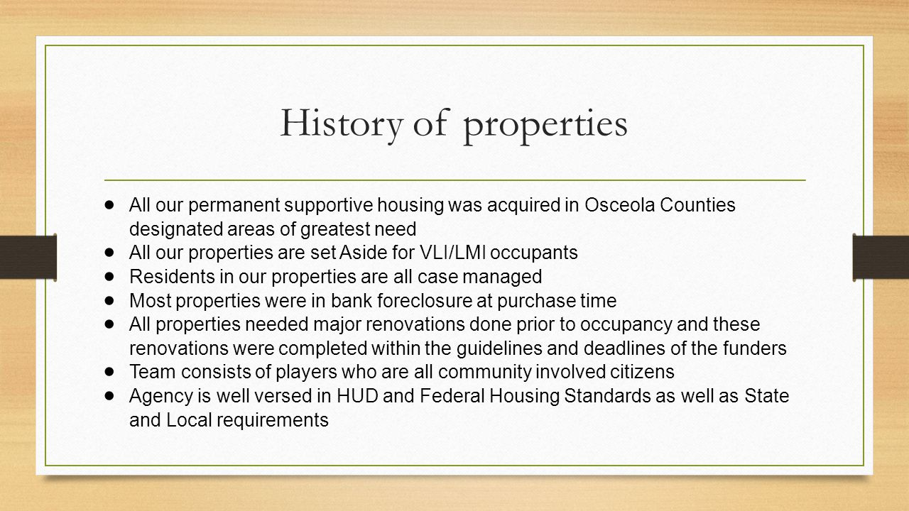 History of properties  All our permanent supportive housing was acquired in Osceola Counties designated areas of greatest need  All our properties a