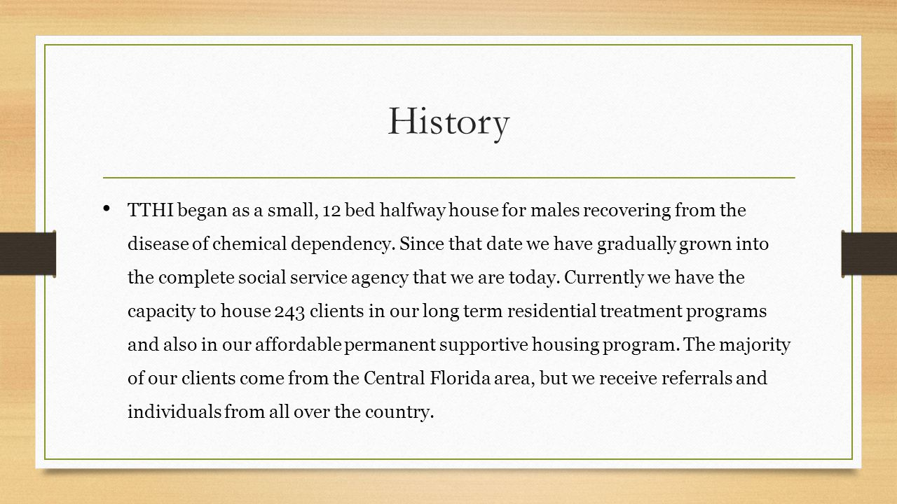 History TTHI began as a small, 12 bed halfway house for males recovering from the disease of chemical dependency. Since that date we have gradually gr