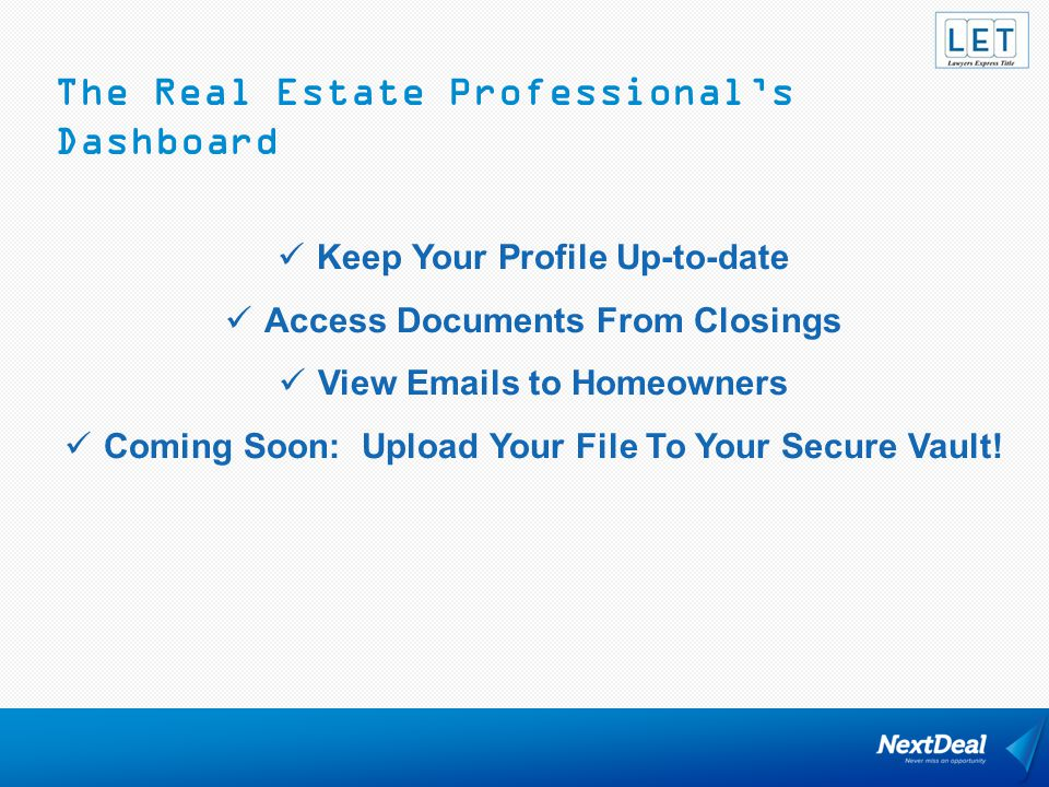 The Real Estate Professional's Dashboard Keep Your Profile Up-to-date Access Documents From Closings View Emails to Homeowners Coming Soon: Upload You