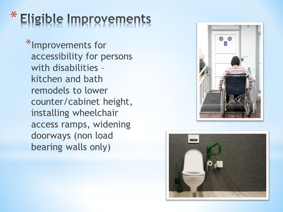 * Improvements for accessibility for persons with disabilities – kitchen and bath remodels to lower counter/cabinet height, installing wheelchair acce