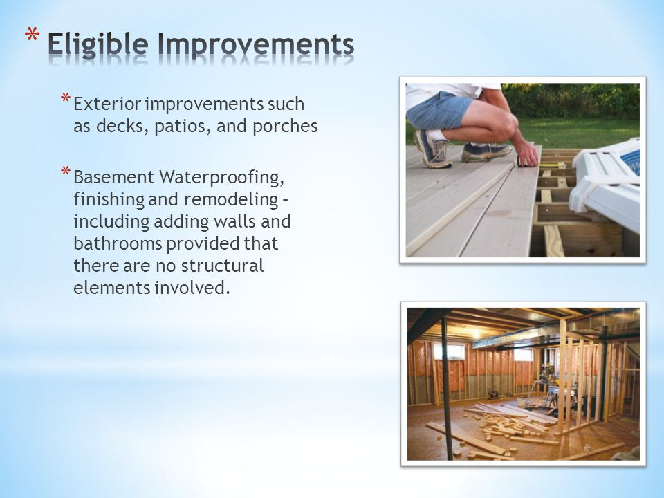 * Exterior improvements such as decks, patios, and porches * Basement Waterproofing, finishing and remodeling – including adding walls and bathrooms p