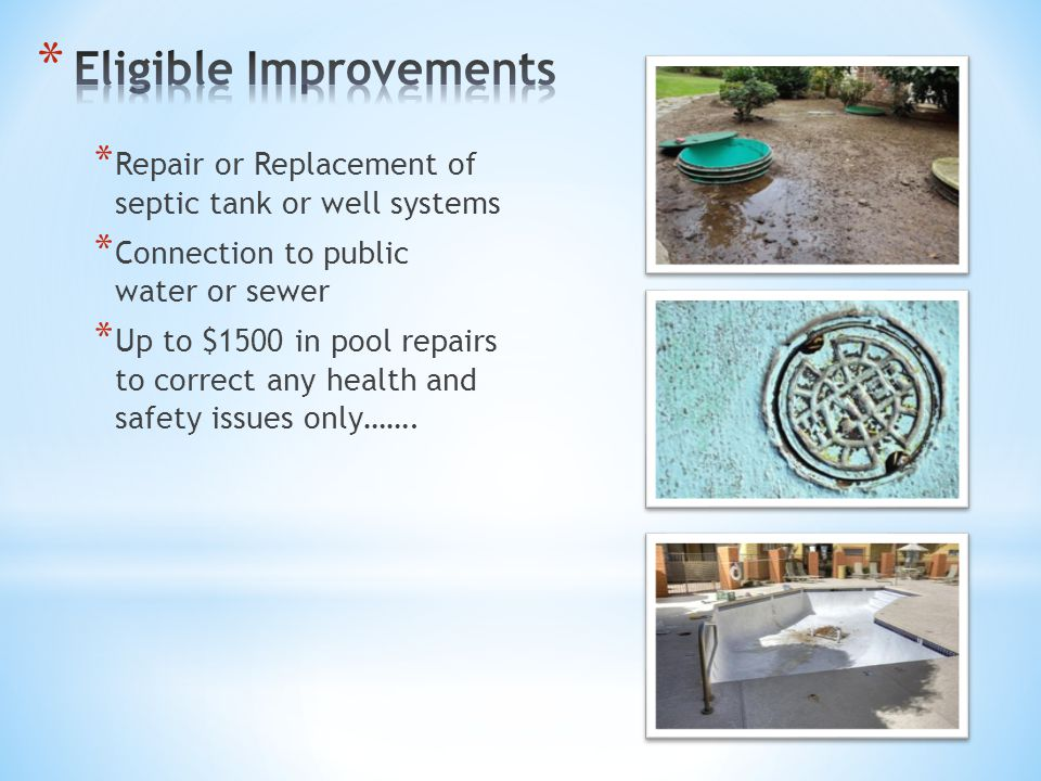 * Repair or Replacement of septic tank or well systems * Connection to public water or sewer * Up to $1500 in pool repairs to correct any health and safety issues only…….