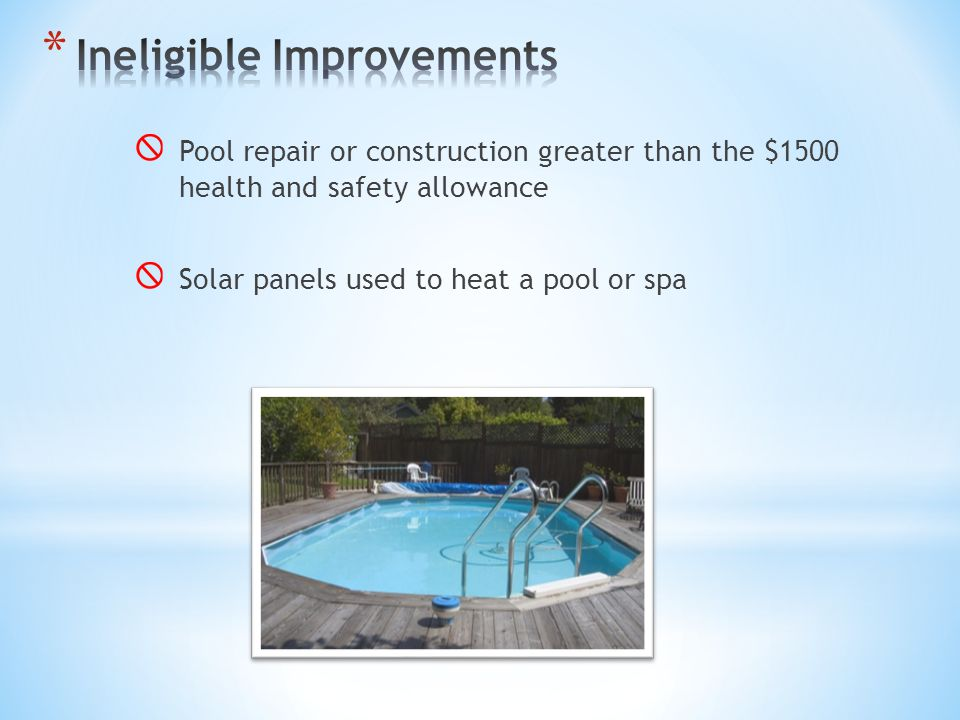Pool repair or construction greater than the $1500 health and safety allowance Solar panels used to heat a pool or spa