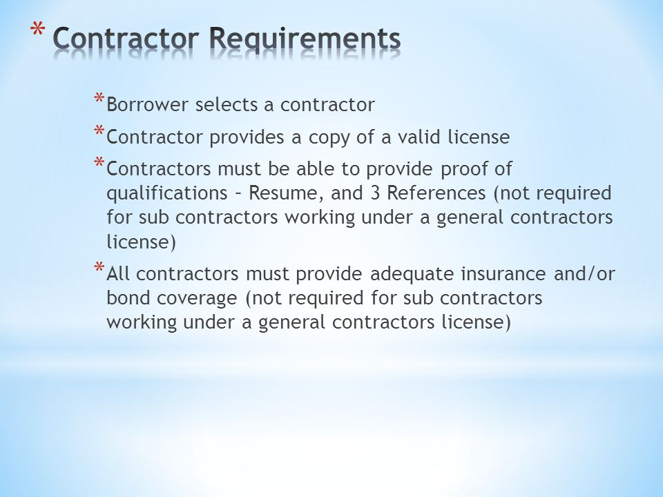 * Borrower selects a contractor * Contractor provides a copy of a valid license * Contractors must be able to provide proof of qualifications – Resume, and 3 References (not required for sub contractors working under a general contractors license) * All contractors must provide adequate insurance and/or bond coverage (not required for sub contractors working under a general contractors license)