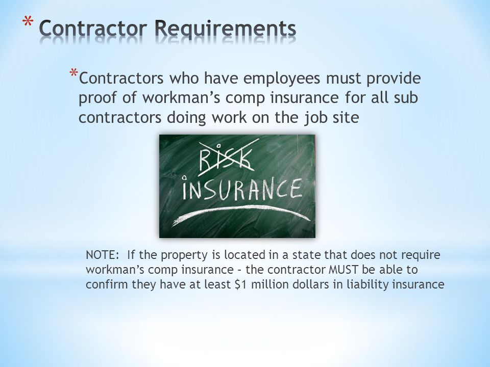 * Contractors who have employees must provide proof of workman's comp insurance for all sub contractors doing work on the job site NOTE: If the proper