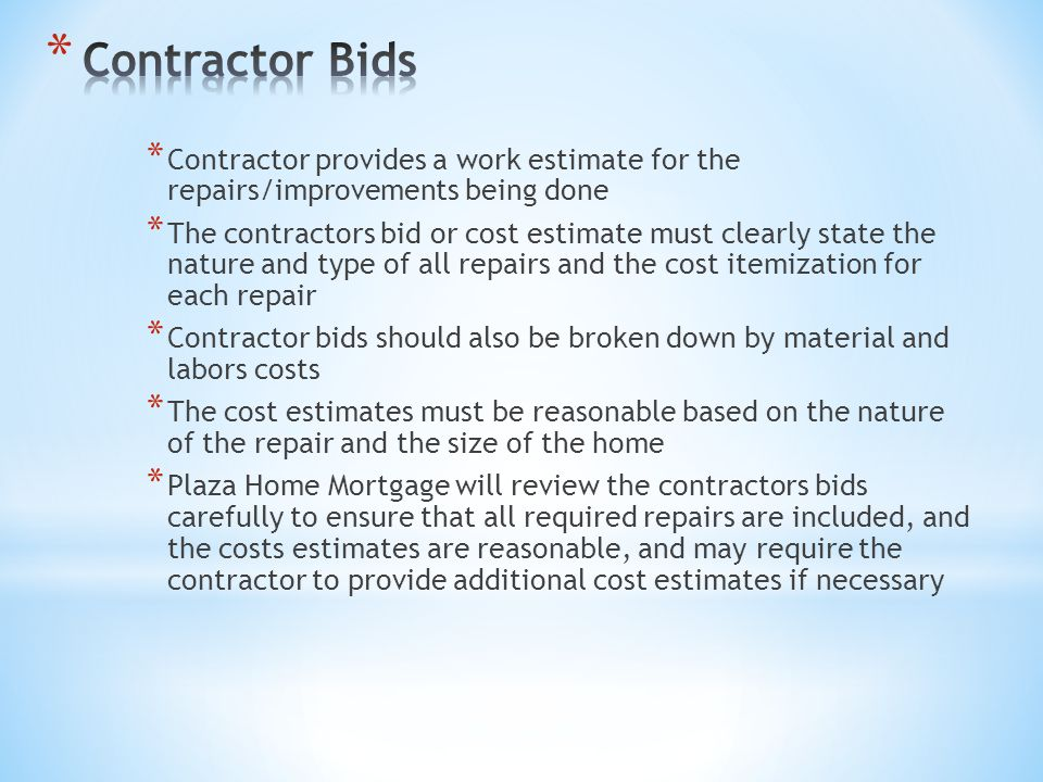 * Contractor provides a work estimate for the repairs/improvements being done * The contractors bid or cost estimate must clearly state the nature and type of all repairs and the cost itemization for each repair * Contractor bids should also be broken down by material and labors costs * The cost estimates must be reasonable based on the nature of the repair and the size of the home * Plaza Home Mortgage will review the contractors bids carefully to ensure that all required repairs are included, and the costs estimates are reasonable, and may require the contractor to provide additional cost estimates if necessary