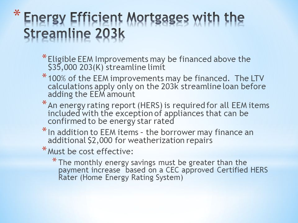 * Eligible EEM Improvements may be financed above the $35,000 203(K) streamline limit * 100% of the EEM improvements may be financed. The LTV calculat