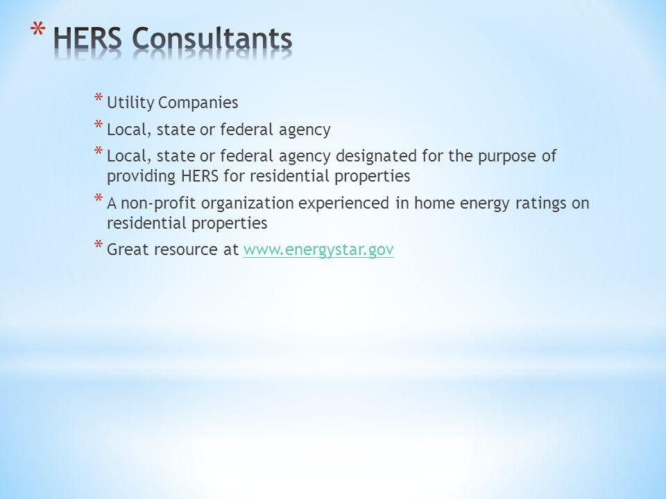 * Utility Companies * Local, state or federal agency * Local, state or federal agency designated for the purpose of providing HERS for residential properties * A non-profit organization experienced in home energy ratings on residential properties * Great resource at www.energystar.govwww.energystar.gov
