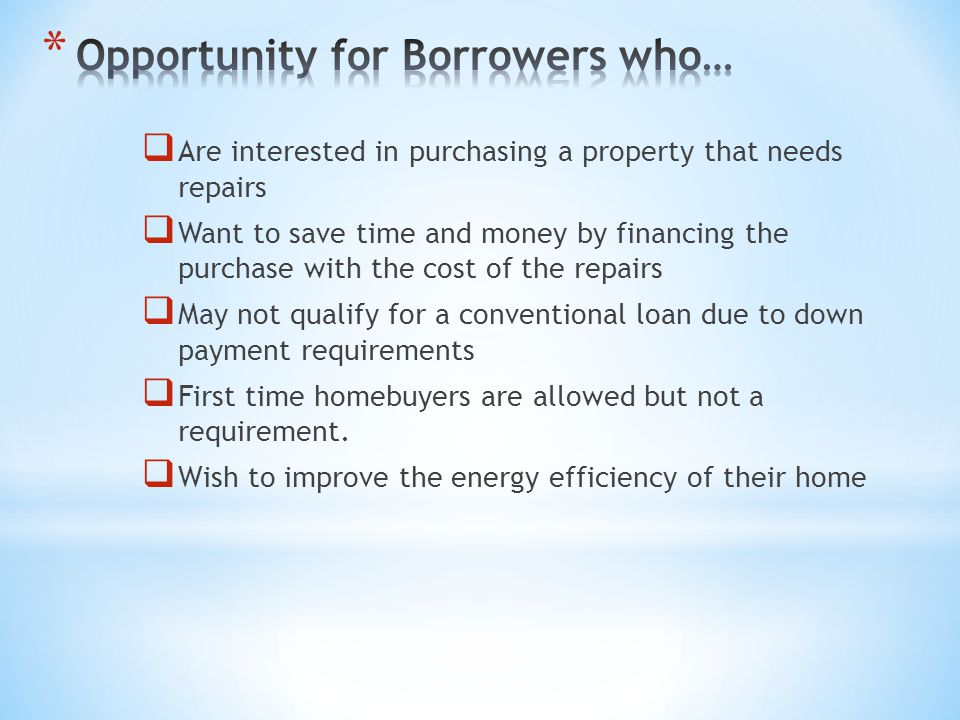 * Provides borrowers with an affordable financing solution that combines the purchase of the home along with the costs of the improvements into a single loan * Use the value of the home AFTER improved the determine the loan amount TODAY…… * Allows borrowers to finance up to an additional $35,000, including fees and contingency reserve into their mortgage to make improvements * Use this loan in conjunction with a HUD REO, Energy Efficient Mortgage or Good Neighbor Next Door program.