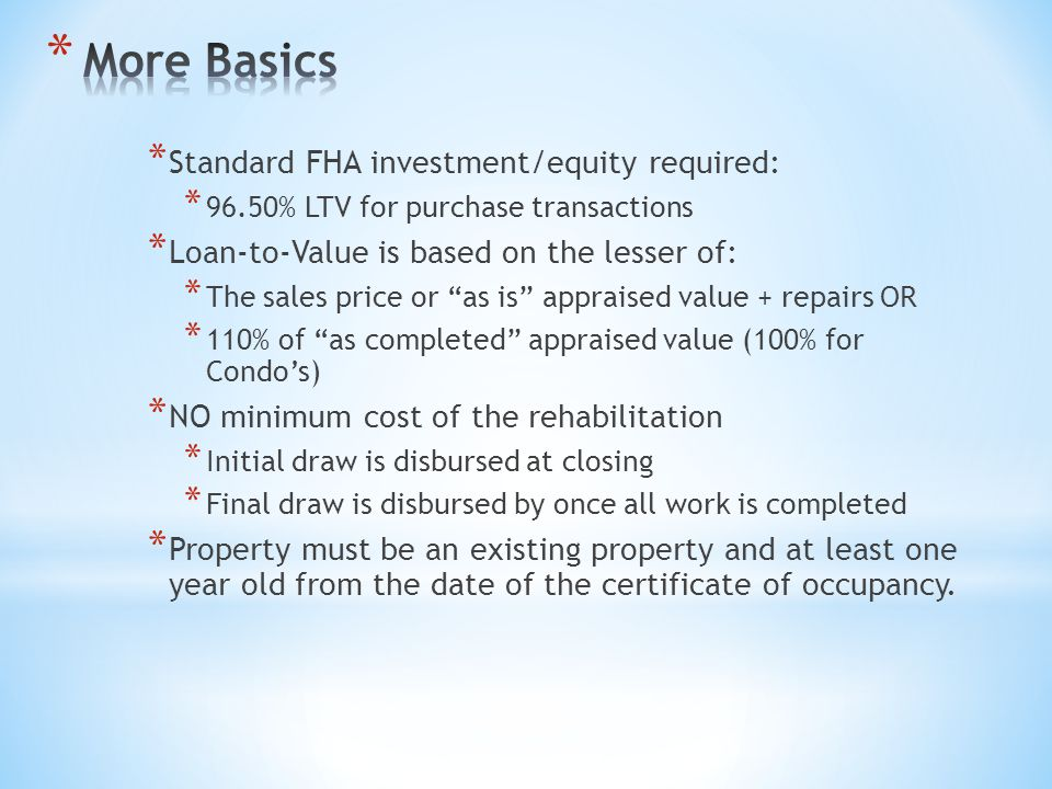 * Standard FHA investment/equity required: * 96.50% LTV for purchase transactions * Loan-to-Value is based on the lesser of: * The sales price or as is appraised value + repairs OR * 110% of as completed appraised value (100% for Condo's) * NO minimum cost of the rehabilitation * Initial draw is disbursed at closing * Final draw is disbursed by once all work is completed * Property must be an existing property and at least one year old from the date of the certificate of occupancy.