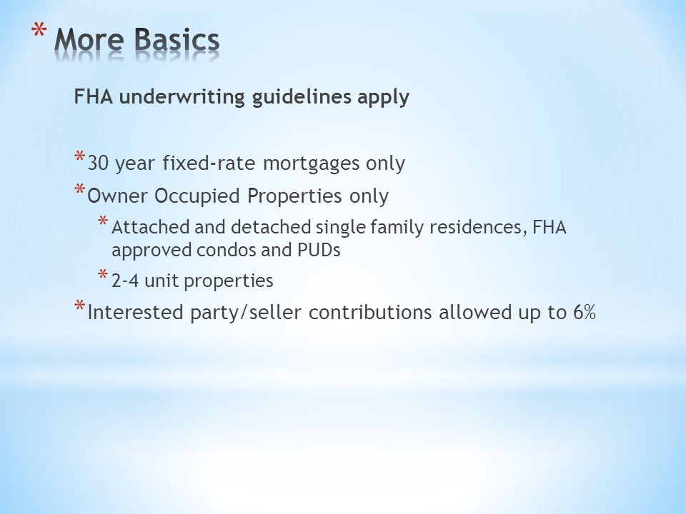 FHA underwriting guidelines apply * 30 year fixed-rate mortgages only * Owner Occupied Properties only * Attached and detached single family residences, FHA approved condos and PUDs * 2-4 unit properties * Interested party/seller contributions allowed up to 6%