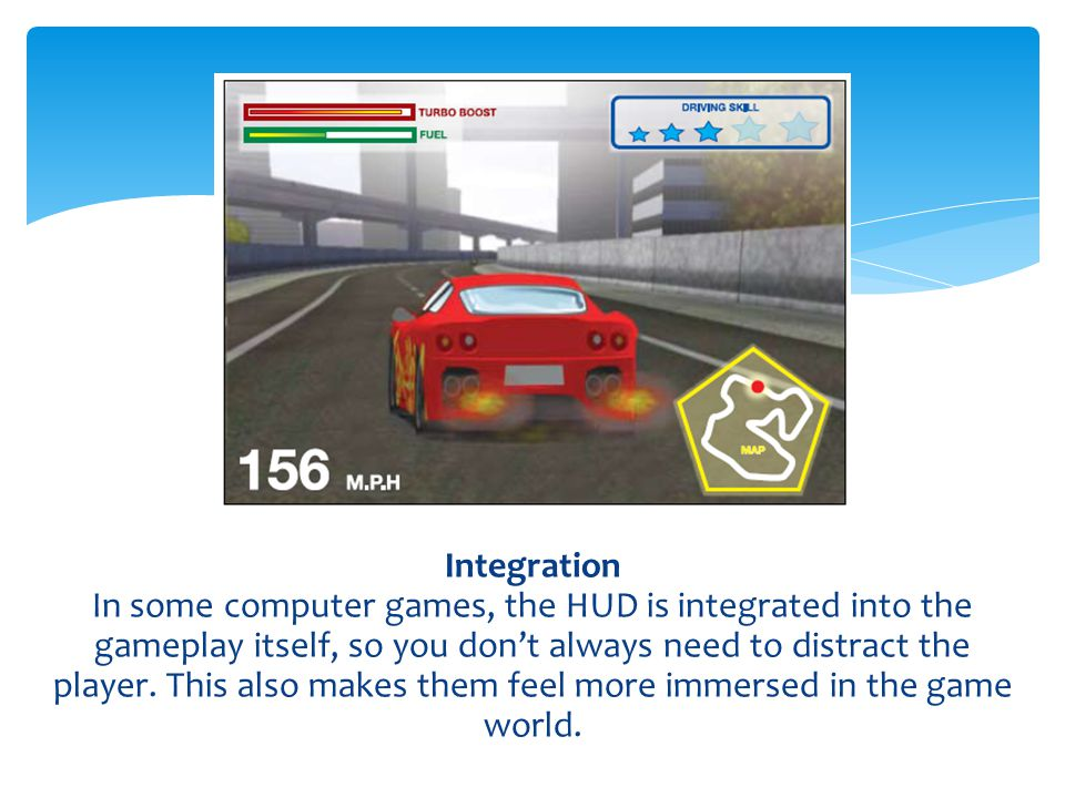 Integration In some computer games, the HUD is integrated into the gameplay itself, so you don't always need to distract the player. This also makes t