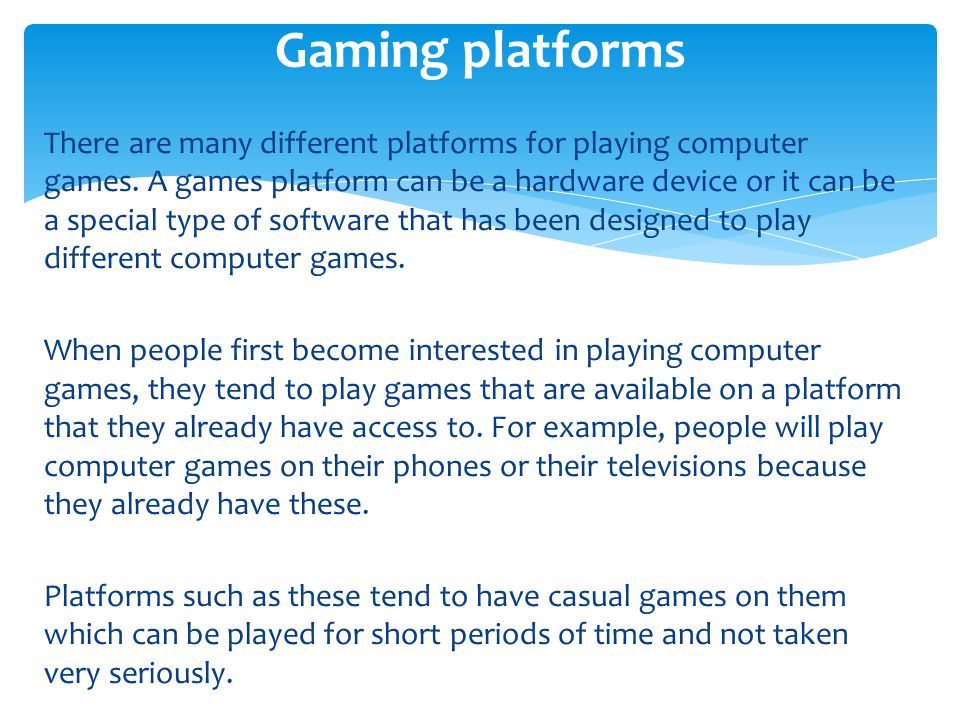 There are many different platforms for playing computer games. A games platform can be a hardware device or it can be a special type of software that