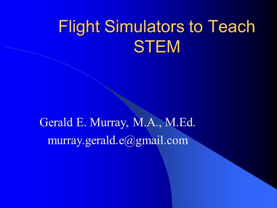 Flight Simulators to Teach STEM Gerald E. Murray, M.A., M.Ed. murray.gerald.e@gmail.com
