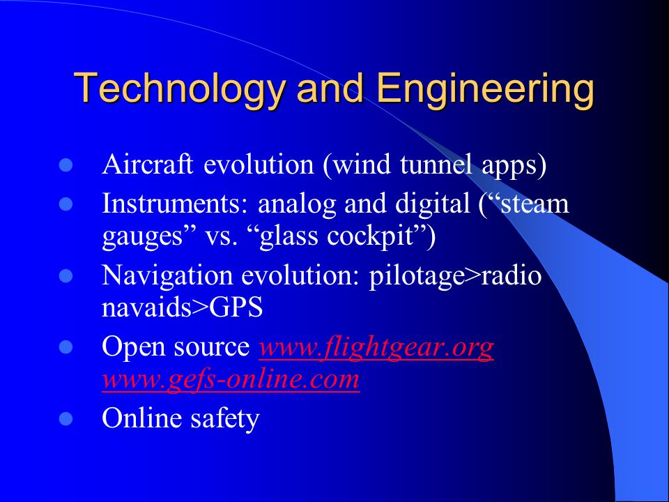 "Technology and Engineering Aircraft evolution (wind tunnel apps) Instruments: analog and digital (""steam gauges"" vs. ""glass cockpit"") Navigation evolu"