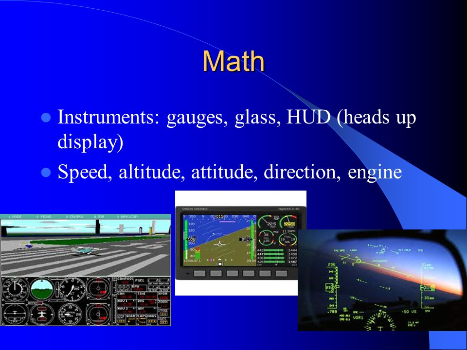 Math Instruments: gauges, glass, HUD (heads up display) Speed, altitude, attitude, direction, engine