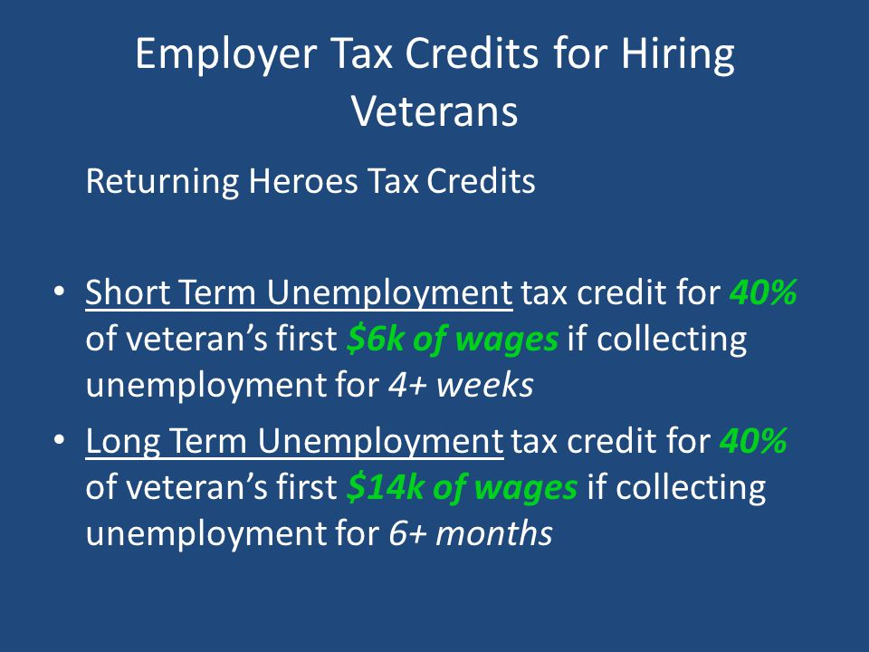 Employer Tax Credits for Hiring Veterans Returning Heroes Tax Credits Short Term Unemployment tax credit for 40% of veteran's first $6k of wages if co