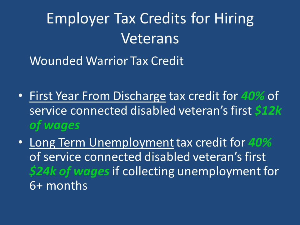 Employer Tax Credits for Hiring Veterans Wounded Warrior Tax Credit First Year From Discharge tax credit for 40% of service connected disabled veteran