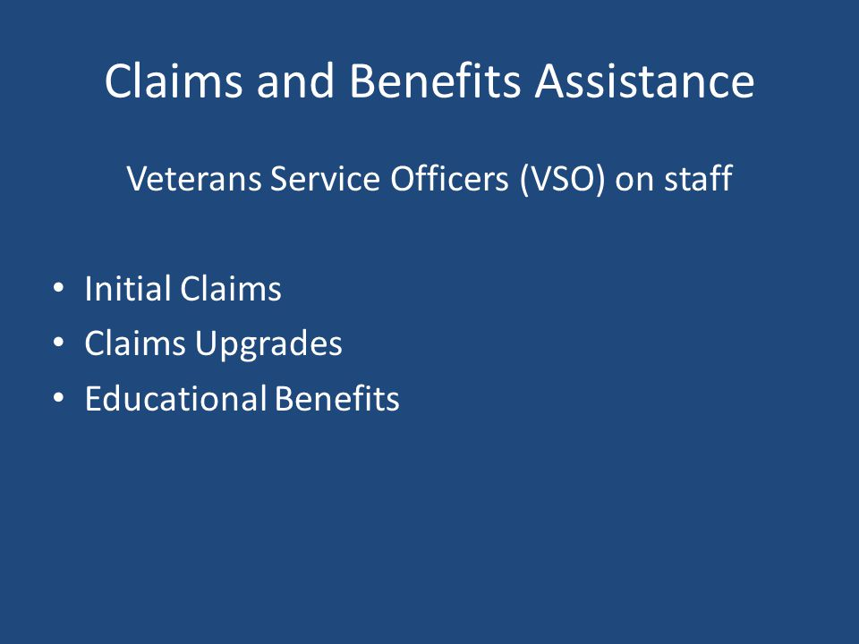 Claims and Benefits Assistance Veterans Service Officers (VSO) on staff Initial Claims Claims Upgrades Educational Benefits