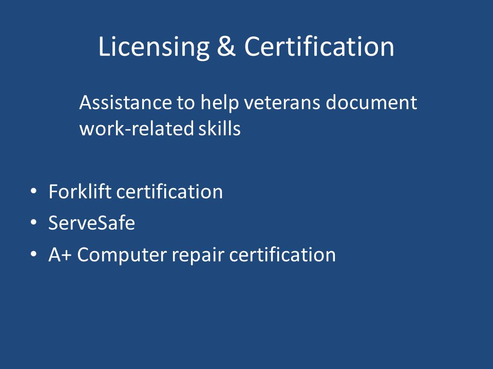 Licensing & Certification Assistance to help veterans document work-related skills Forklift certification ServeSafe A+ Computer repair certification