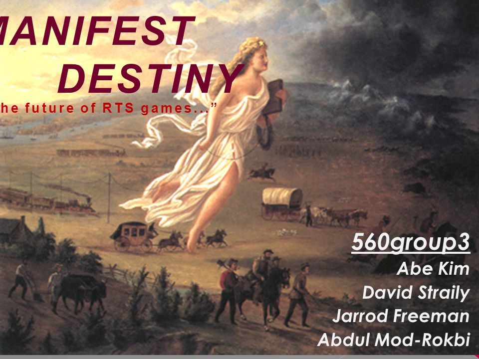 "MANIFEST DESTINY 560group3 Abe Kim David Straily Jarrod Freeman Abdul Mod-Rokbi ""The future of RTS games..."""