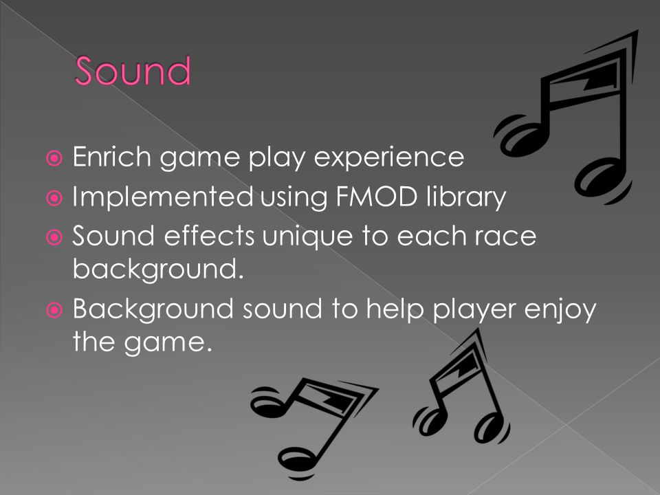  Enrich game play experience  Implemented using FMOD library  Sound effects unique to each race background.