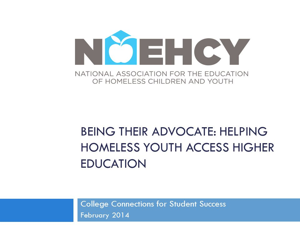 Barriers to Higher Education for Unaccompanied Homeless Lack of access to parental financial information and support Lack of financial means to live independently and safely Inability to be financially self-sufficient once enrolled in college Limited housing options, especially in small towns or rural areas Struggling to balance school and other responsibilities Lack of adult guidance and support Lack of information about available support systems