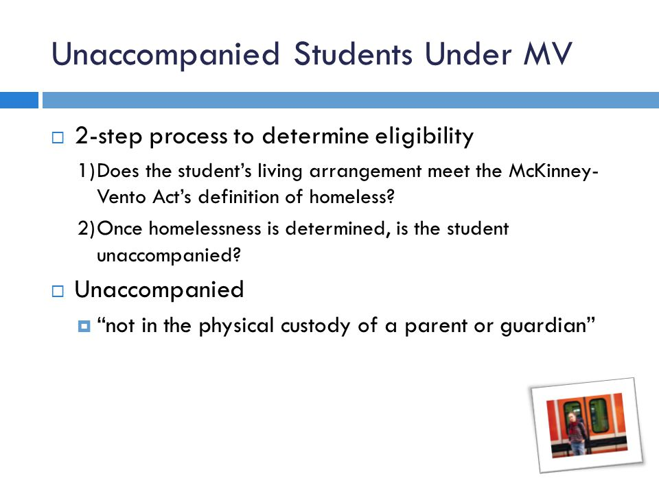 Unaccompanied Students Under MV  2-step process to determine eligibility 1)Does the student's living arrangement meet the McKinney- Vento Act's definition of homeless.