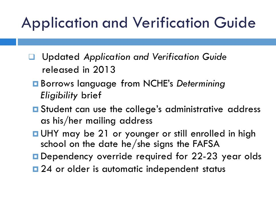 Application and Verification Guide  Updated Application and Verification Guide released in 2013  Borrows language from NCHE's Determining Eligibility brief  Student can use the college's administrative address as his/her mailing address  UHY may be 21 or younger or still enrolled in high school on the date he/she signs the FAFSA  Dependency override required for 22-23 year olds  24 or older is automatic independent status