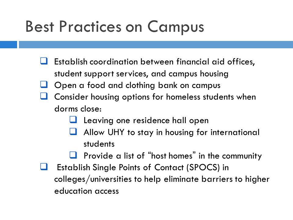 Best Practices on Campus  Establish coordination between financial aid offices, student support services, and campus housing  Open a food and clothing bank on campus  Consider housing options for homeless students when dorms close:  Leaving one residence hall open  Allow UHY to stay in housing for international students  Provide a list of host homes in the community  Establish Single Points of Contact (SPOCS) in colleges/universities to help eliminate barriers to higher education access