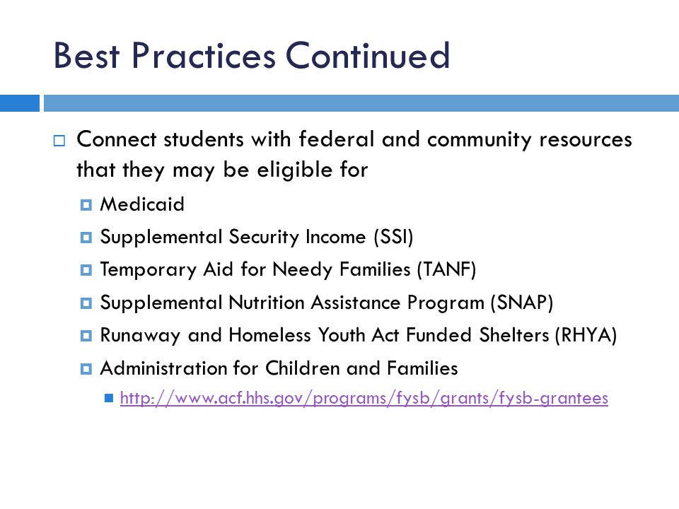 Best Practices Continued  Connect students with federal and community resources that they may be eligible for  Medicaid  Supplemental Security Income (SSI)  Temporary Aid for Needy Families (TANF)  Supplemental Nutrition Assistance Program (SNAP)  Runaway and Homeless Youth Act Funded Shelters (RHYA)  Administration for Children and Families http://www.acf.hhs.gov/programs/fysb/grants/fysb-grantees