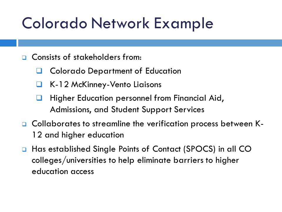 Colorado Network Example  Consists of stakeholders from:  Colorado Department of Education  K-12 McKinney-Vento Liaisons  Higher Education personnel from Financial Aid, Admissions, and Student Support Services  Collaborates to streamline the verification process between K- 12 and higher education  Has established Single Points of Contact (SPOCS) in all CO colleges/universities to help eliminate barriers to higher education access