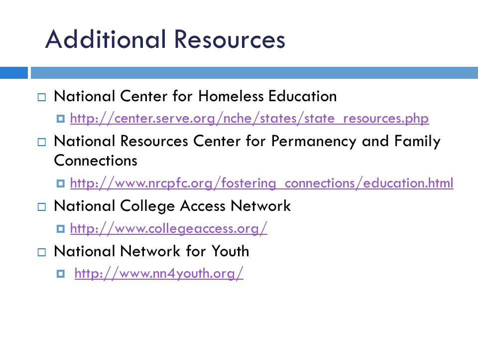Additional Resources  National Center for Homeless Education  http://center.serve.org/nche/states/state_resources.php http://center.serve.org/nche/states/state_resources.php  National Resources Center for Permanency and Family Connections  http://www.nrcpfc.org/fostering_connections/education.html http://www.nrcpfc.org/fostering_connections/education.html  National College Access Network  http://www.collegeaccess.org/ http://www.collegeaccess.org/  National Network for Youth  http://www.nn4youth.org/ http://www.nn4youth.org/