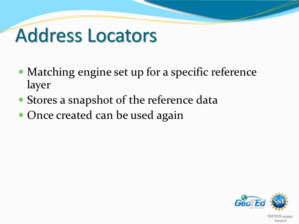 Address Locators Matching engine set up for a specific reference layer Stores a snapshot of the reference data Once created can be used again
