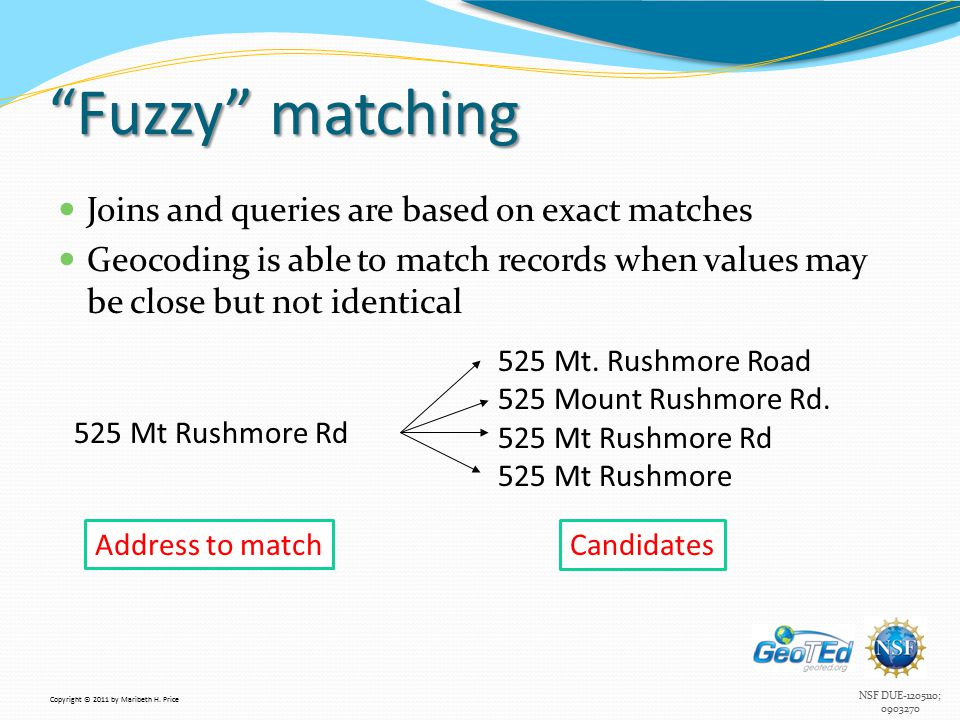 NSF DUE-1205110; 0903270 Fuzzy matching Joins and queries are based on exact matches Geocoding is able to match records when values may be close but not identical 525 Mt Rushmore Rd 525 Mt.