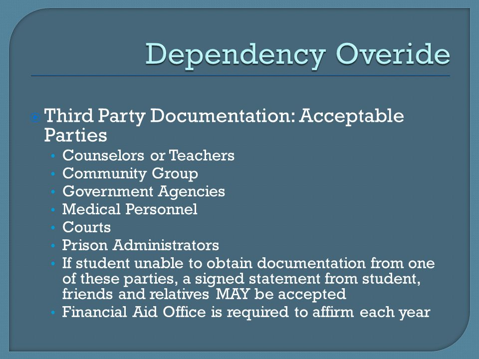  Third Party Documentation: Acceptable Parties Counselors or Teachers Community Group Government Agencies Medical Personnel Courts Prison Administrators If student unable to obtain documentation from one of these parties, a signed statement from student, friends and relatives MAY be accepted Financial Aid Office is required to affirm each year