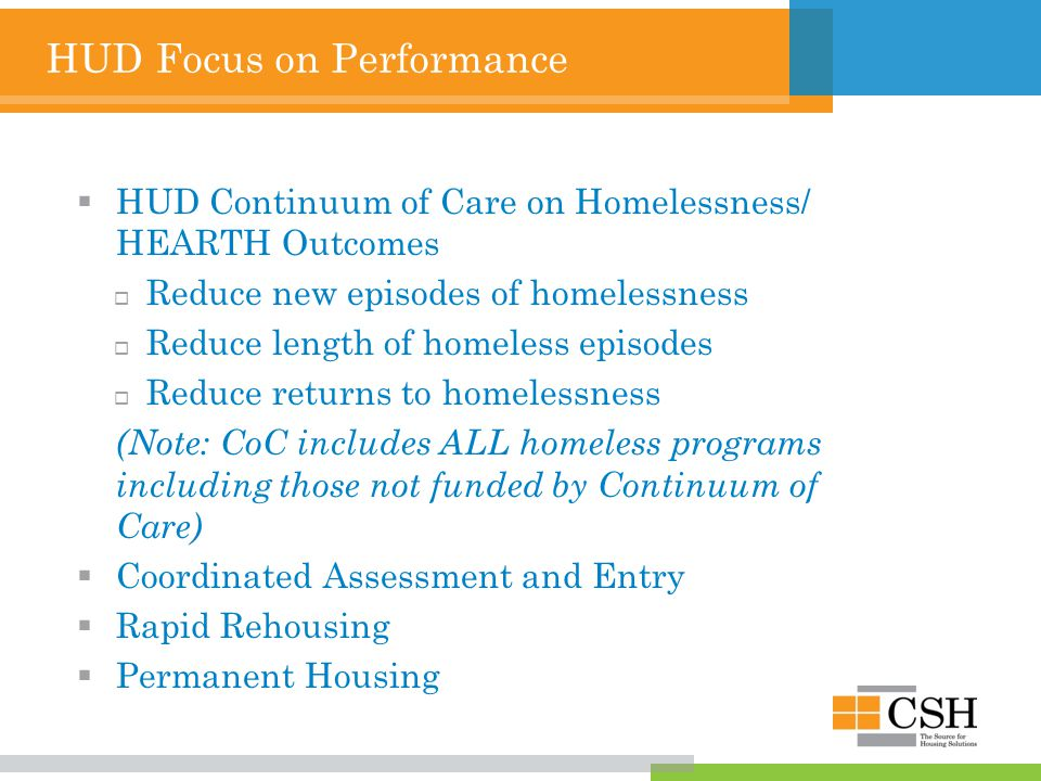 HUD Focus on Performance  HUD Continuum of Care on Homelessness/ HEARTH Outcomes  Reduce new episodes of homelessness  Reduce length of homeless episodes  Reduce returns to homelessness (Note: CoC includes ALL homeless programs including those not funded by Continuum of Care)  Coordinated Assessment and Entry  Rapid Rehousing  Permanent Housing