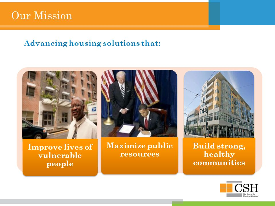 Our Mission Improve lives of vulnerable people Maximize public resources Build strong, healthy communities Advancing housing solutions that: