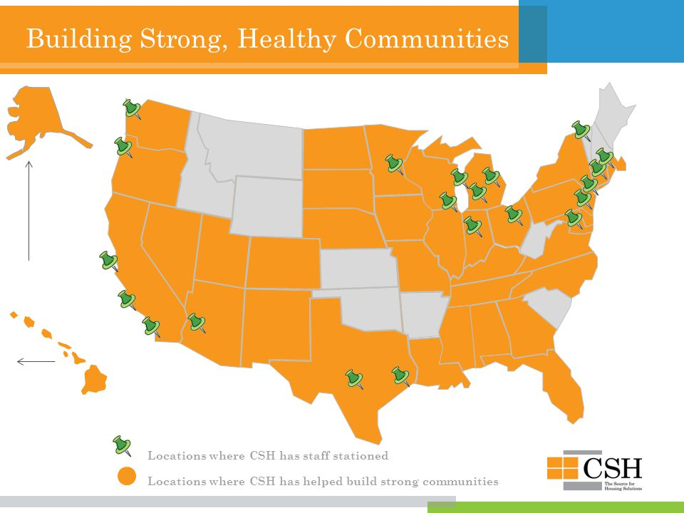 Building Strong, Healthy Communities Locations where CSH has staff stationed Locations where CSH has helped build strong communities