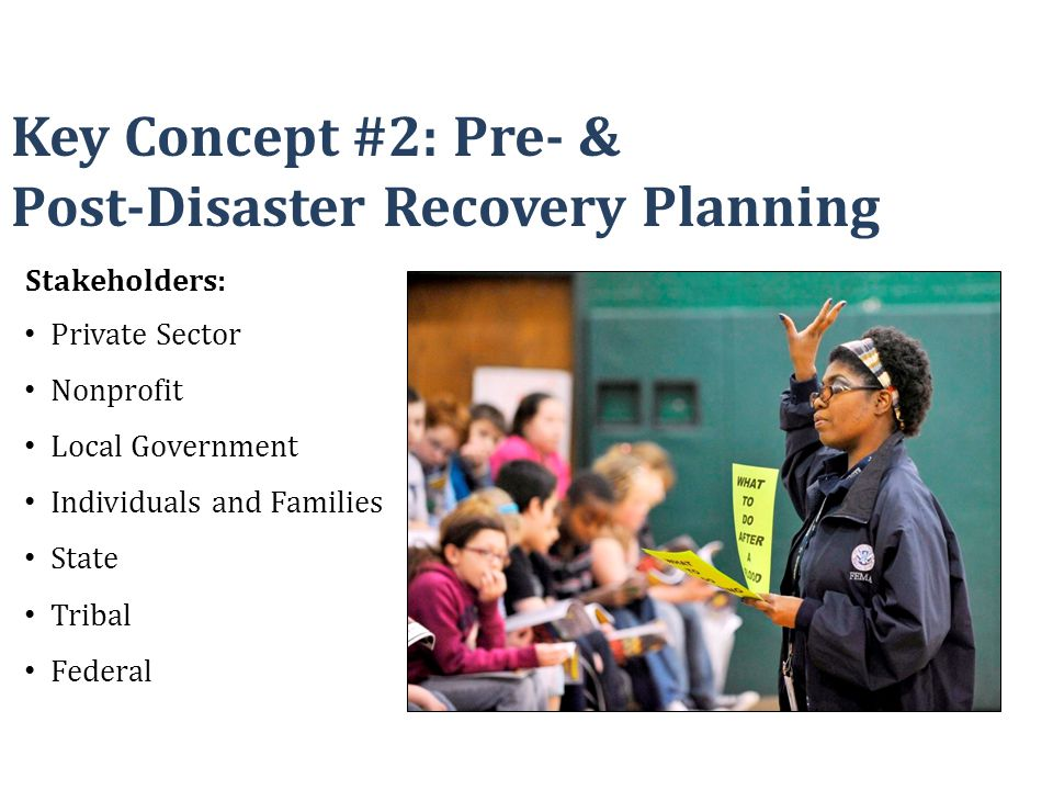 Key Concept #2: Pre- & Post-Disaster Recovery Planning Stakeholders: Private Sector Nonprofit Local Government Individuals and Families State Tribal F