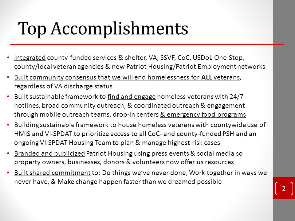 Top Accomplishments Integrated county-funded services & shelter, VA, SSVF, CoC, USDoL One-Stop, county/local veteran agencies & new Patriot Housing/Patriot Employment networks Built community consensus that we will end homelessness for ALL veterans, regardless of VA discharge status Built sustainable framework to find and engage homeless veterans with 24/7 hotlines, broad community outreach, & coordinated outreach & engagement through mobile outreach teams, drop-in centers & emergency food programs Building sustainable framework to house homeless veterans with countywide use of HMIS and VI-SPDAT to prioritize access to all CoC- and county-funded PSH and an ongoing VI-SPDAT Housing Team to plan & manage highest-risk cases Branded and publicized Patriot Housing using press events & social media so property owners, businesses, donors & volunteers now offer us resources Built shared commitment to: Do things we've never done, Work together in ways we never have, & Make change happen faster than we dreamed possible 2