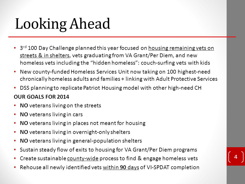 Looking Ahead 3 rd 100 Day Challenge planned this year focused on housing remaining vets on streets & in shelters, vets graduating from VA Grant/Per Diem, and new homeless vets including the hidden homeless : couch-surfing vets with kids New county-funded Homeless Services Unit now taking on 100 highest-need chronically homeless adults and families + linking with Adult Protective Services DSS planning to replicate Patriot Housing model with other high-need CH OUR GOALS FOR 2014 NO veterans living on the streets NO veterans living in cars NO veterans living in places not meant for housing NO veterans living in overnight-only shelters NO veterans living in general-population shelters Sustain steady flow of exits to housing for VA Grant/Per Diem programs Create sustainable county-wide process to find & engage homeless vets Rehouse all newly identified vets within 90 days of VI-SPDAT completion 4