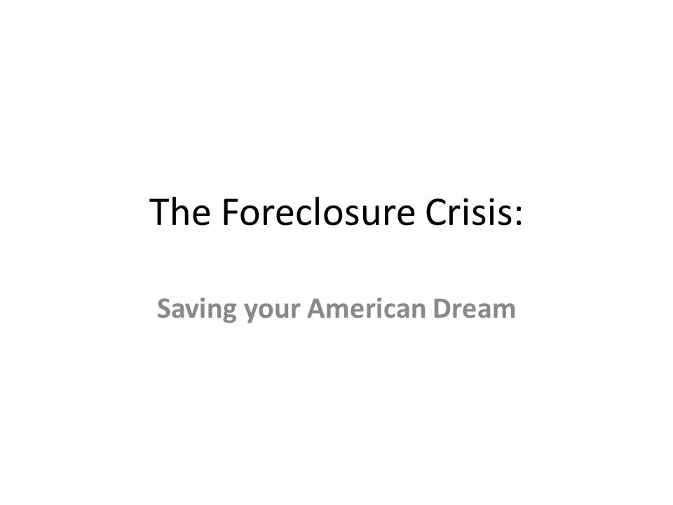 The Foreclosure Crisis: Saving your American Dream