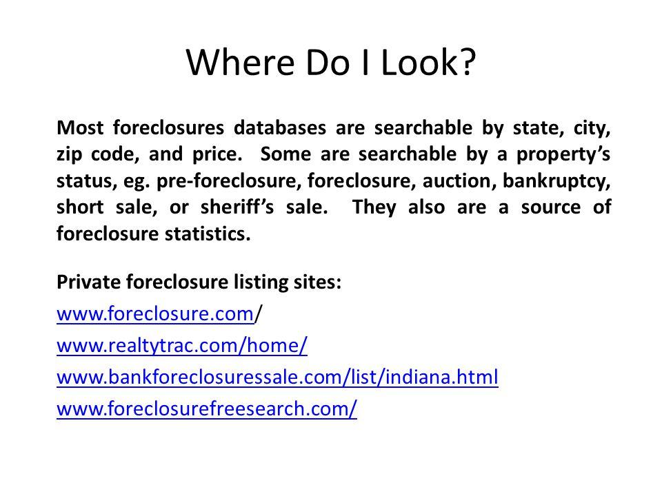 Where Do I Look? Private foreclosure listing sites: www.foreclosure.comwww.foreclosure.com/ www.realtytrac.com/home/ www.bankforeclosuressale.com/list